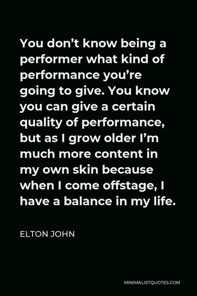 Elton John Quote - You don't know being a performer what kind of performance you're going to give. You know you can give a certain quality of performance, but as I grow older I'm much more content in my own skin because when I come offstage, I have a balance in my life.