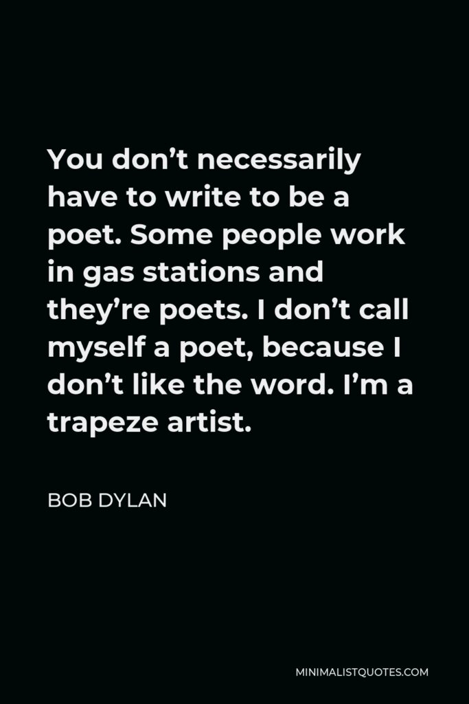 Bob Dylan Quote - You don't necessarily have to write to be a poet. Some people work in gas stations and they're poets. I don't call myself a poet, because I don't like the word. I'm a trapeze artist.