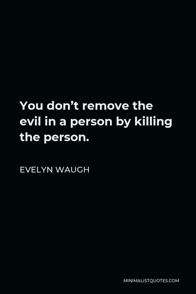 Evelyn Waugh Quote - You don't remove the evil in a person by killing the person.