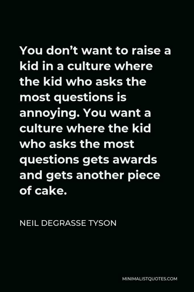 Neil deGrasse Tyson Quote - You don't want to raise a kid in a culture where the kid who asks the most questions is annoying. You want a culture where the kid who asks the most questions gets awards and gets another piece of cake.