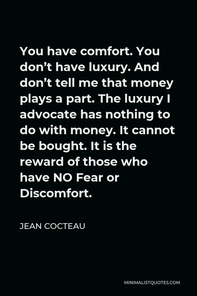 Jean Cocteau Quote - You have comfort. You don't have luxury. And don't tell me that money plays a part. The luxury I advocate has nothing to do with money. It cannot be bought. It is the reward of those who have NO Fear or Discomfort.