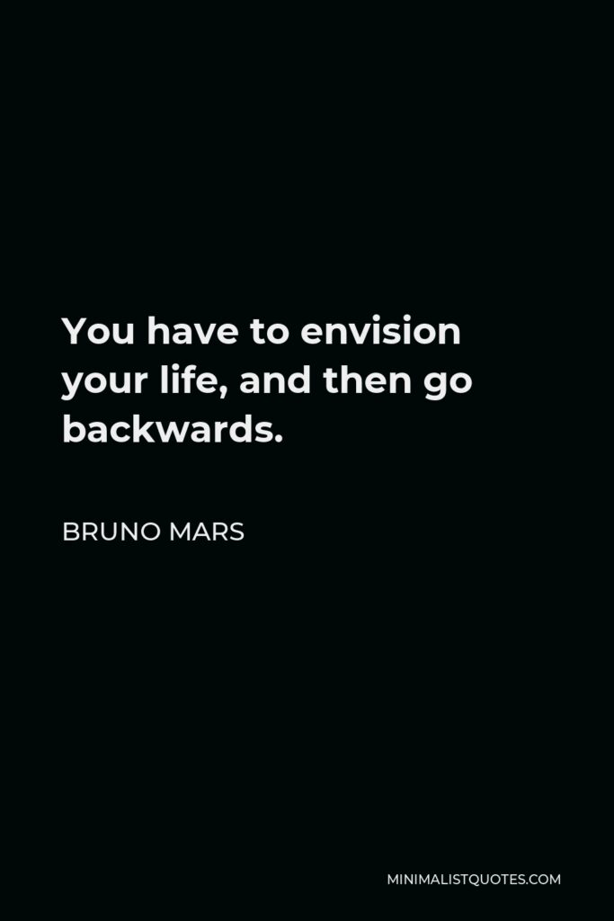 Bruno Mars Quote - You have to envision your life, and then go backwards.