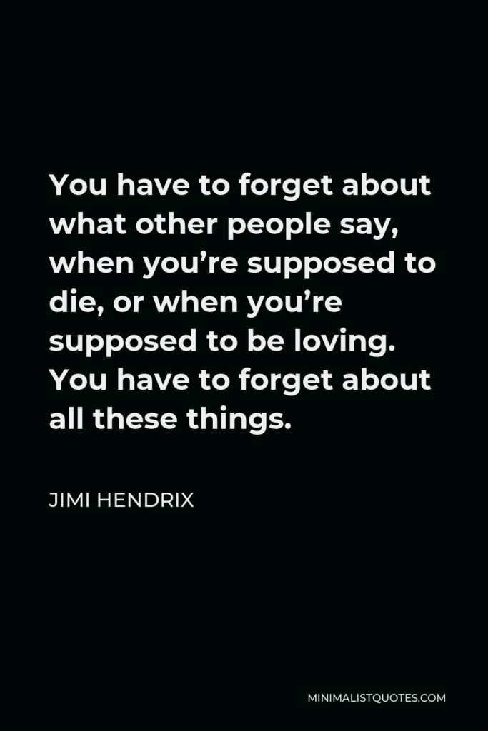 Jimi Hendrix Quote - You have to forget about what other people say, when you're supposed to die, or when you're supposed to be loving. You have to forget about all these things.
