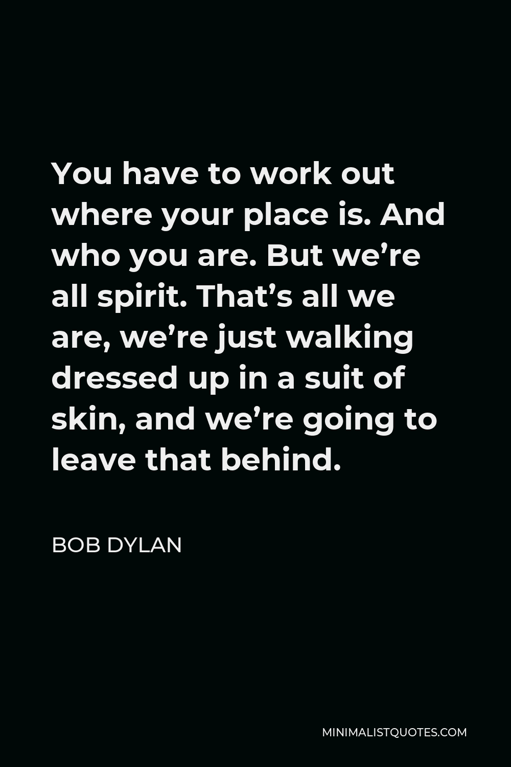 Bob Dylan Quote - You have to work out where your place is. And who you are. But we're all spirit. That's all we are, we're just walking dressed up in a suit of skin, and we're going to leave that behind.