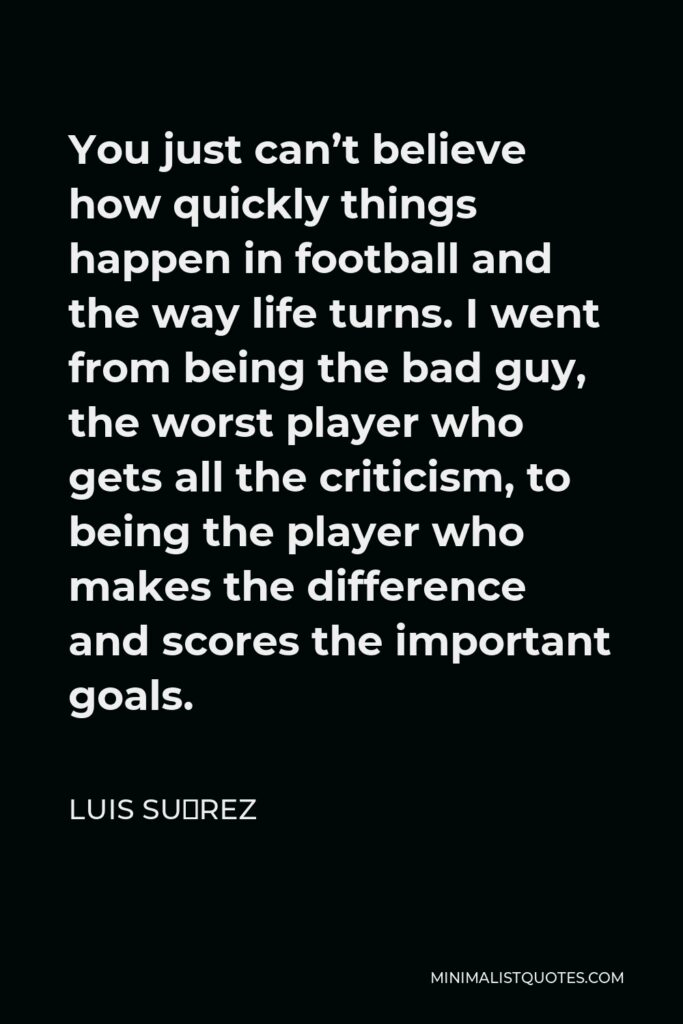 Luis Suárez Quote - You just can't believe how quickly things happen in football and the way life turns. I went from being the bad guy, the worst player who gets all the criticism, to being the player who makes the difference and scores the important goals.