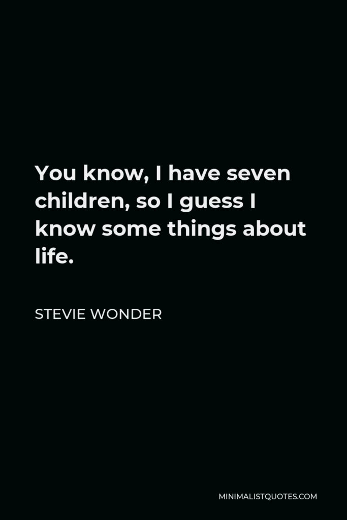 Stevie Wonder Quote - You know, I have seven children, so I guess I know some things about life.
