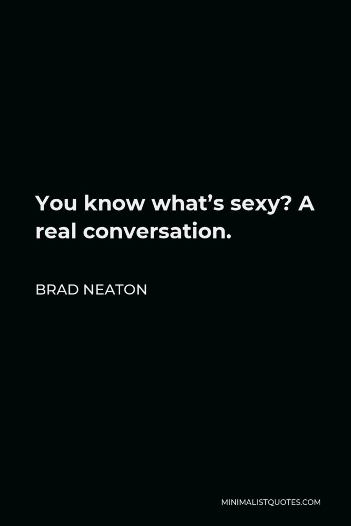 Brad Neaton Quote - You know what's sexy? A real conversation.