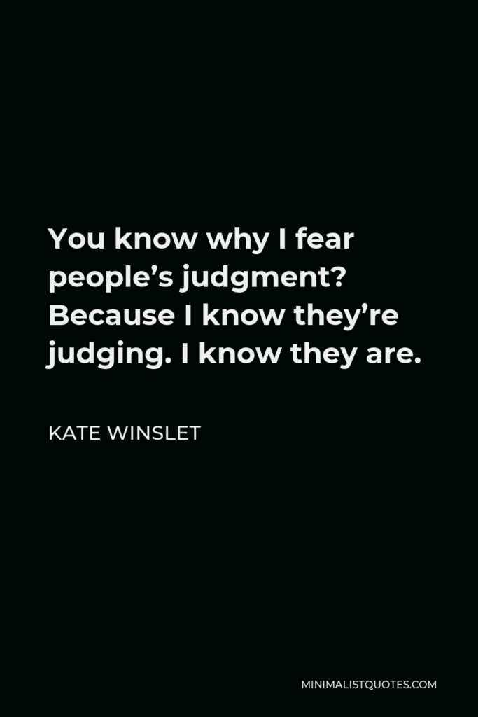 Kate Winslet Quote - You know why I fear people's judgment? Because I know they're judging. I know they are.
