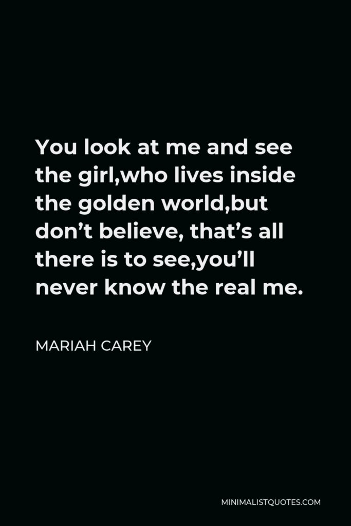 Mariah Carey Quote - You look at me and see the girl,who lives inside the golden world,but don't believe, that's all there is to see,you'll never know the real me.