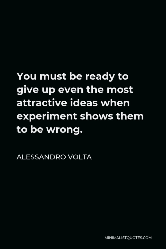 Alessandro Volta Quote - You must be ready to give up even the most attractive ideas when experiment shows them to be wrong.