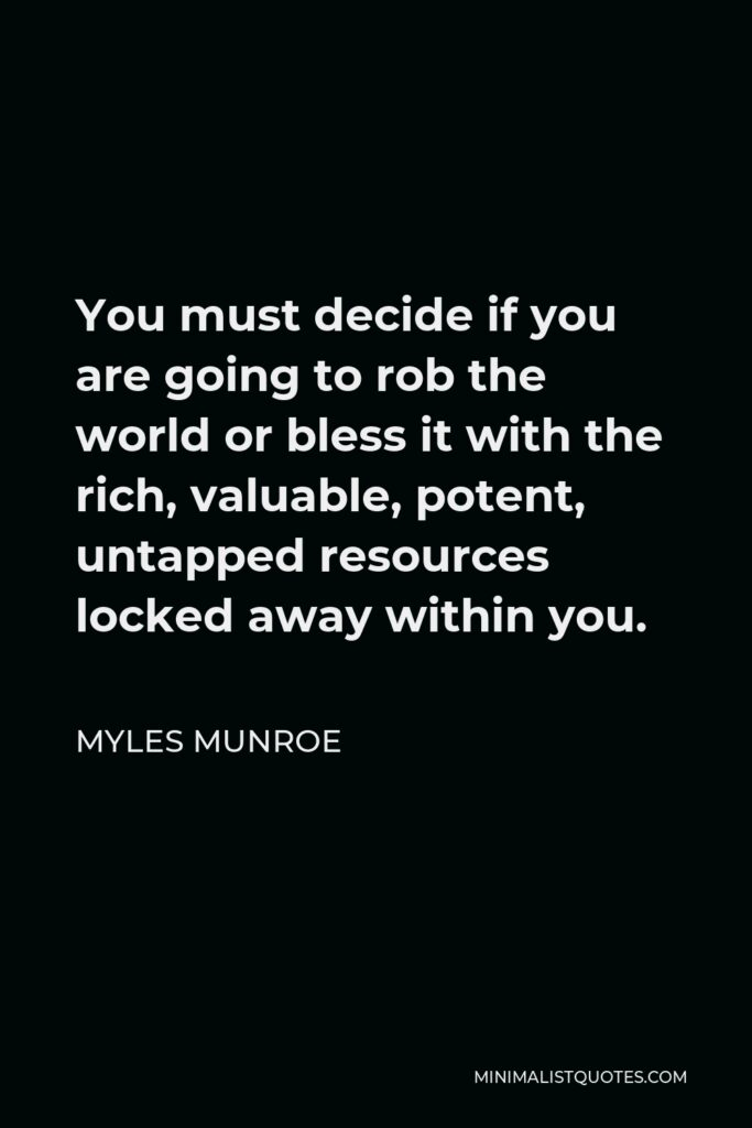Myles Munroe Quote - You must decide if you are going to rob the world or bless it with the rich, valuable, potent, untapped resources locked away within you.
