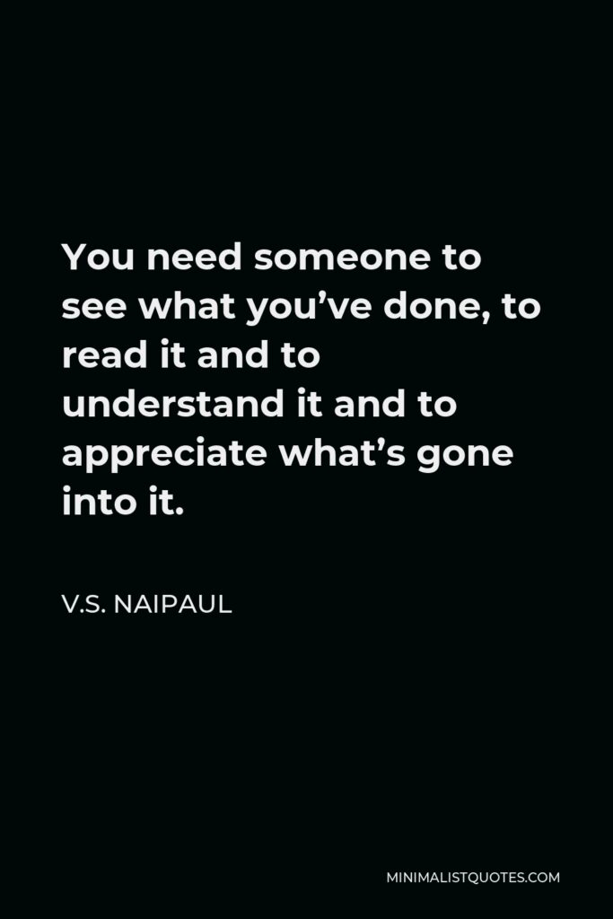 V.S. Naipaul Quote - You need someone to see what you've done, to read it and to understand it and to appreciate what's gone into it.