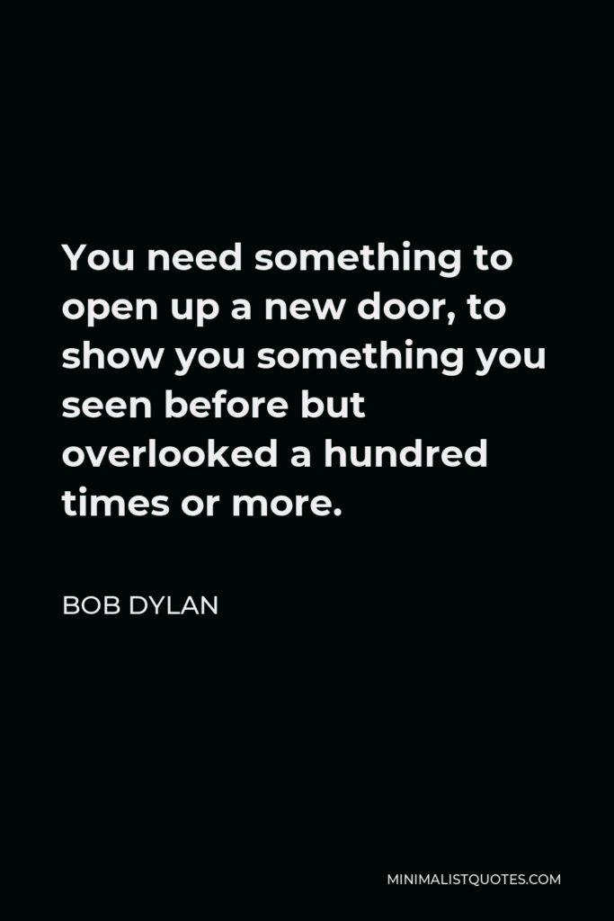 Bob Dylan Quote - You need something to open up a new door, to show you something you seen before but overlooked a hundred times or more.