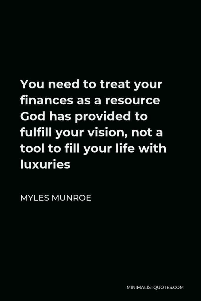 Myles Munroe Quote - You need to treat your finances as a resource God has provided to fulfill your vision, not a tool to fill your life with luxuries