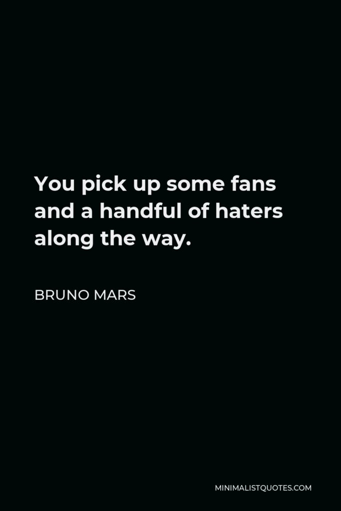 Bruno Mars Quote - You pick up some fans and a handful of haters along the way.