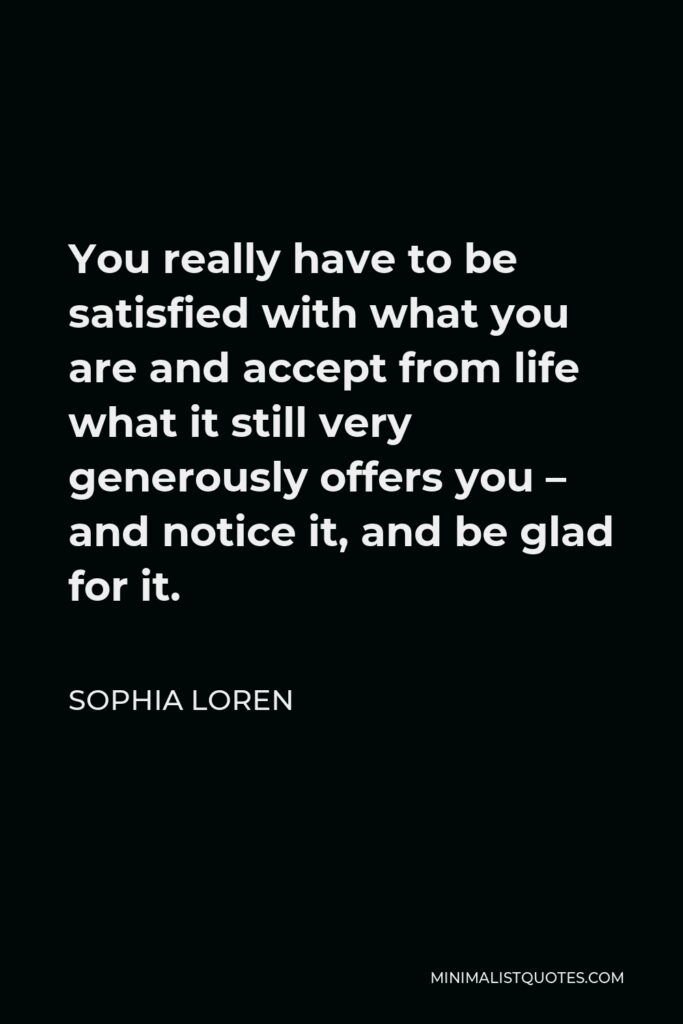 Sophia Loren Quote - You really have to be satisfied with what you are and accept from life what it still very generously offers you – and notice it, and be glad for it.