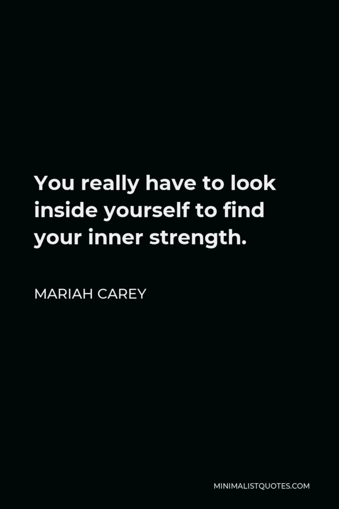 Mariah Carey Quote - You really have to look inside yourself to find your inner strength.