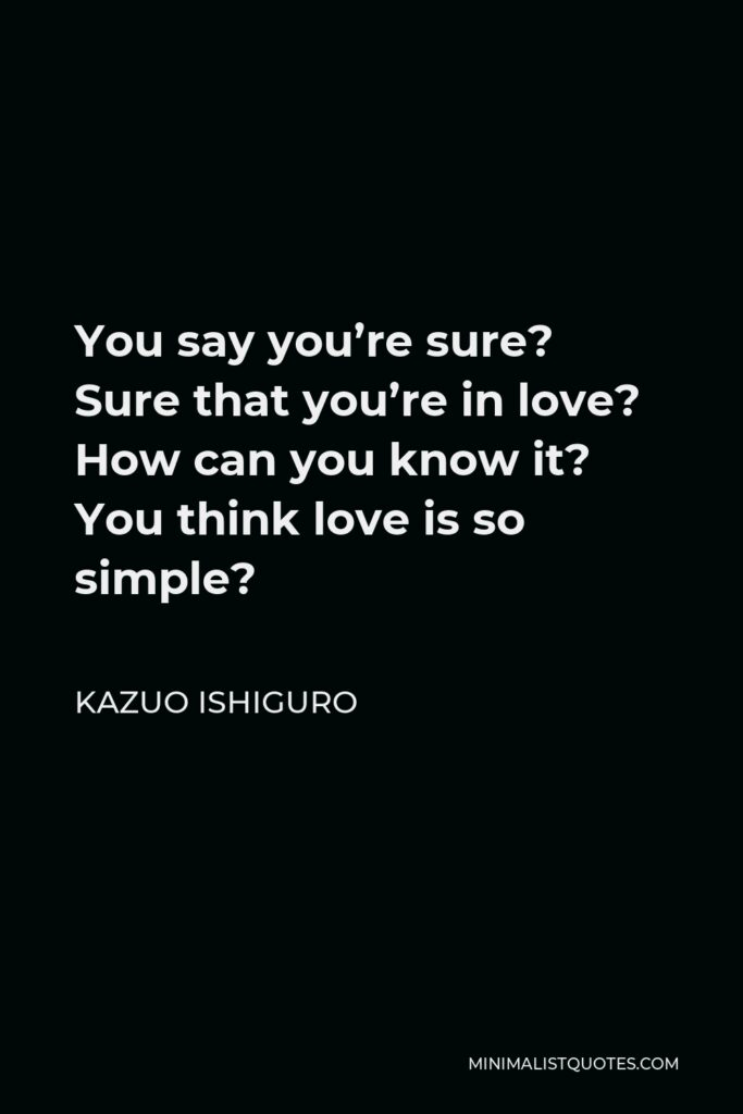 Kazuo Ishiguro Quote - You say you're sure? Sure that you're in love? How can you know it? You think love is so simple?