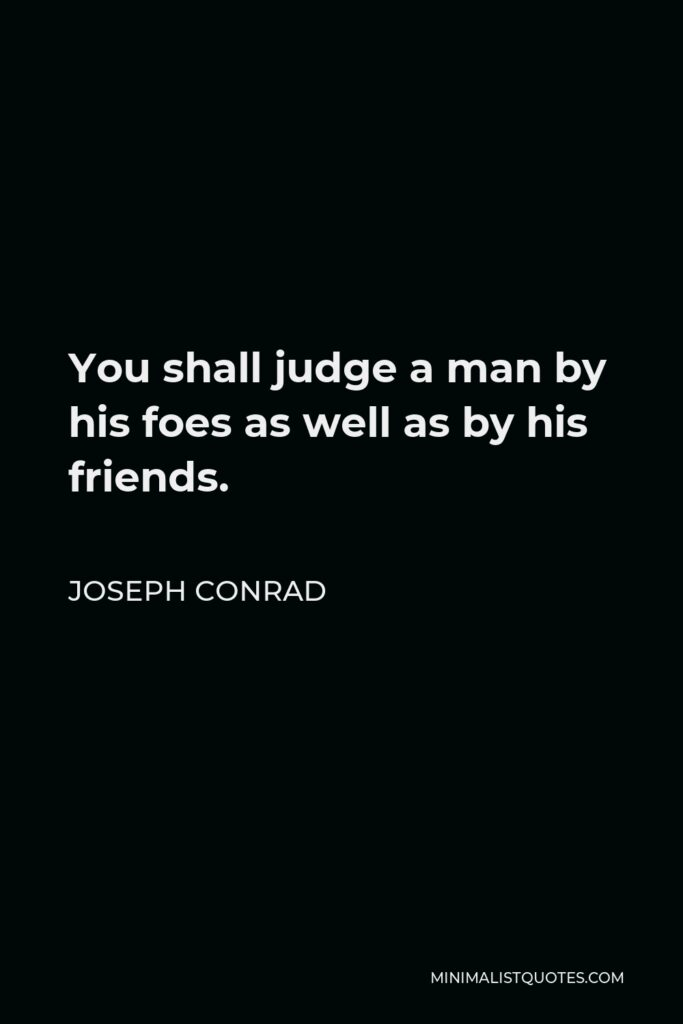 Joseph Conrad Quote - You shall judge a man by his foes as well as by his friends.