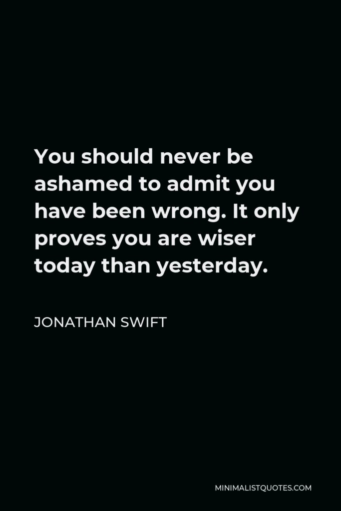 Jonathan Swift Quote - You should never be ashamed to admit you have been wrong. It only proves you are wiser today than yesterday.