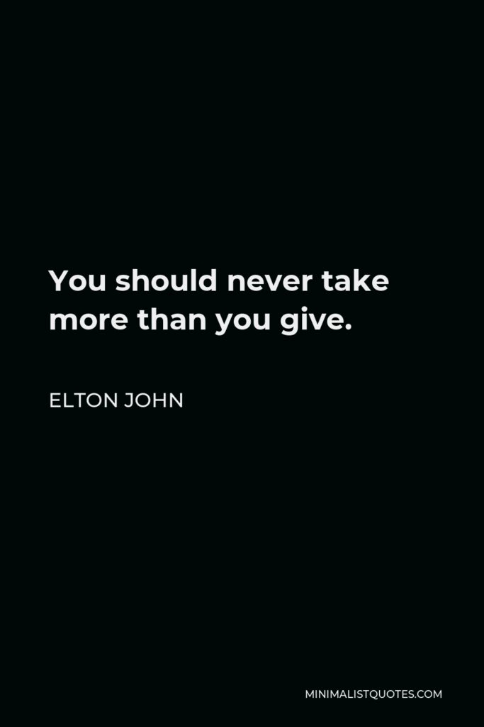 Elton John Quote - You should never take more than you give.