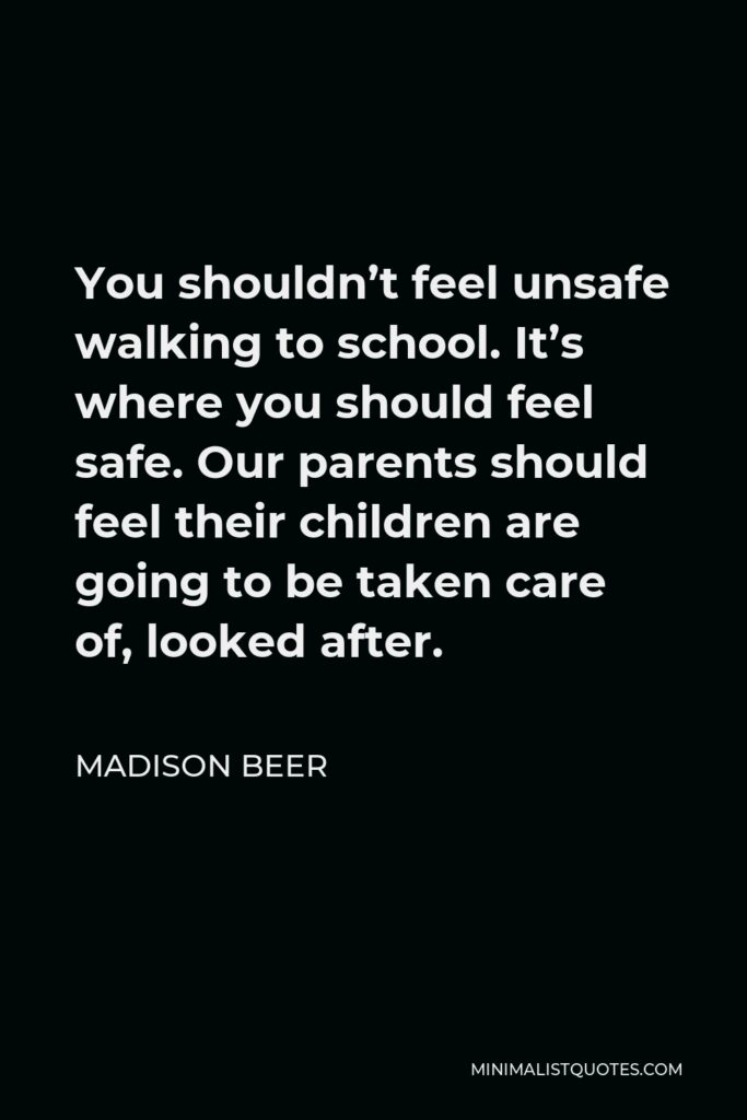 Madison Beer Quote - You shouldn't feel unsafe walking to school. It's where you should feel safe. Our parents should feel their children are going to be taken care of, looked after.