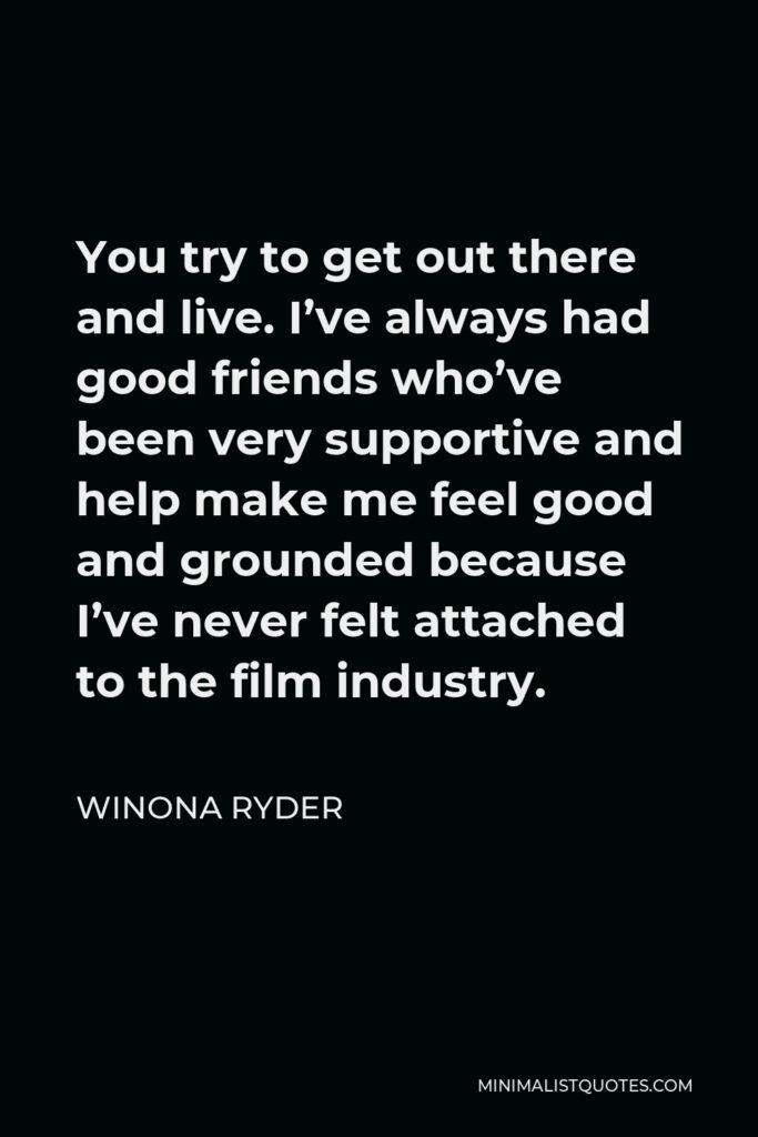 Winona Ryder Quote - You try to get out there and live. I've always had good friends who've been very supportive and help make me feel good and grounded because I've never felt attached to the film industry.