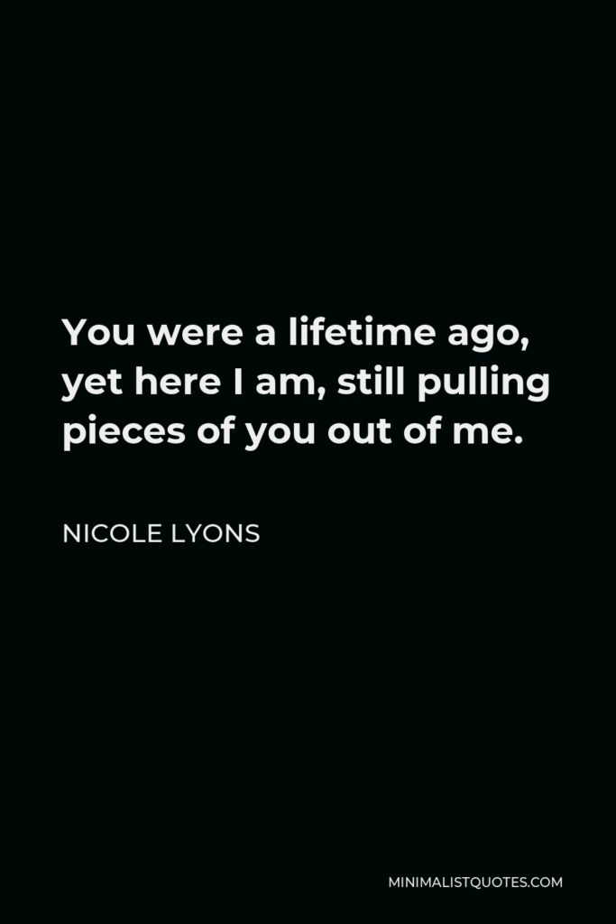 Nicole Lyons Quote - You were a lifetime ago, yet here I am, still pulling pieces of you out of me.
