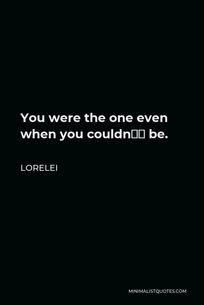 Lorelei Quote - You were the one even when you couldn't be.