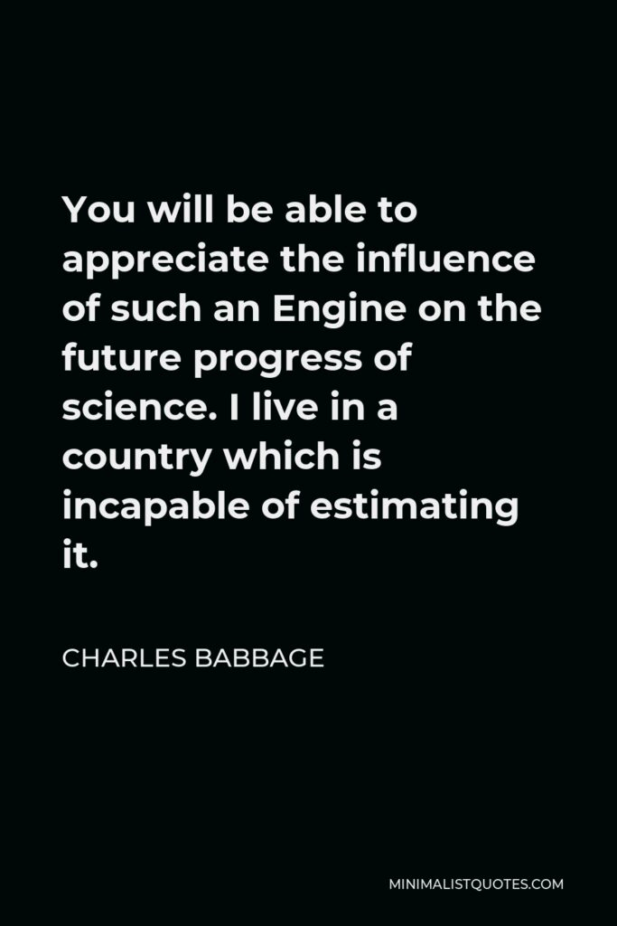 Charles Babbage Quote - You will be able to appreciate the influence of such an Engine on the future progress of science. I live in a country which is incapable of estimating it.