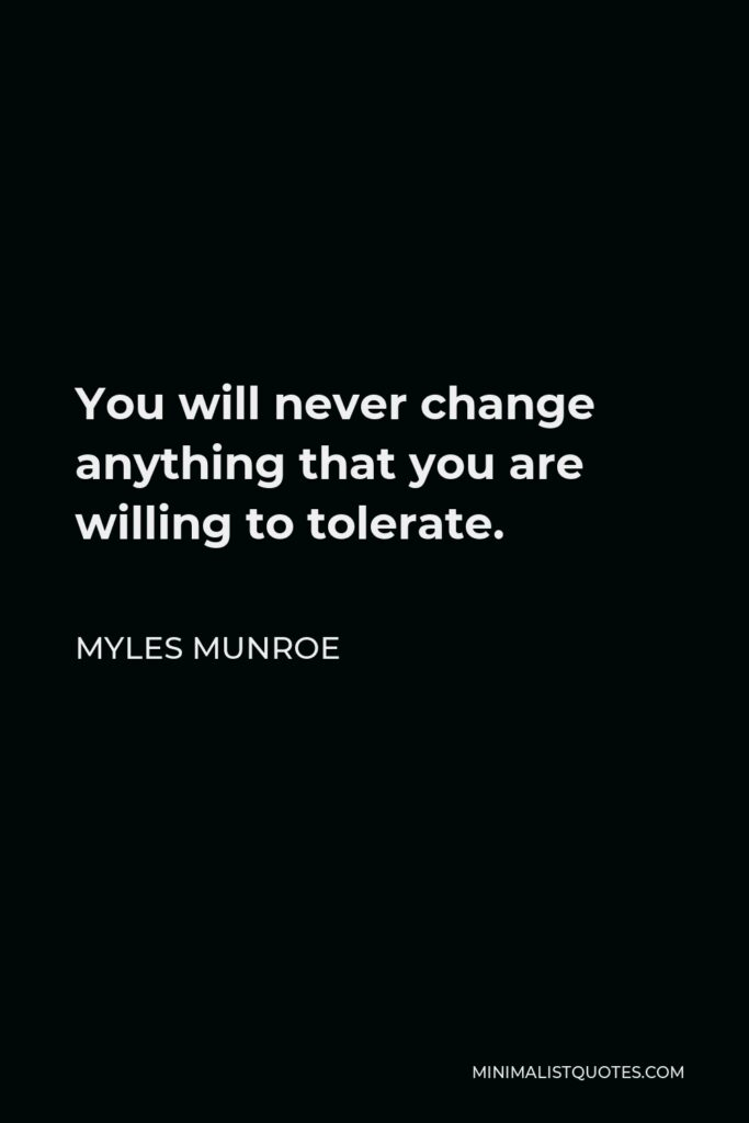 Myles Munroe Quote - You will never change anything that you are willing to tolerate.