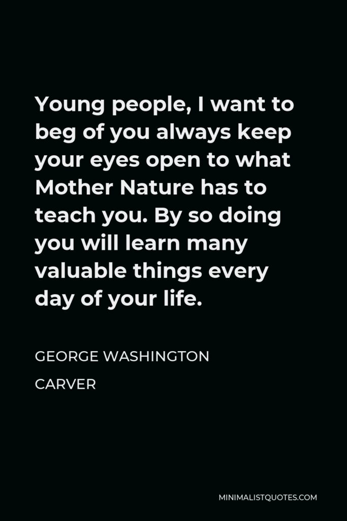 George Washington Carver Quote - Young people, I want to beg of you always keep your eyes open to what Mother Nature has to teach you. By so doing you will learn many valuable things every day of your life.