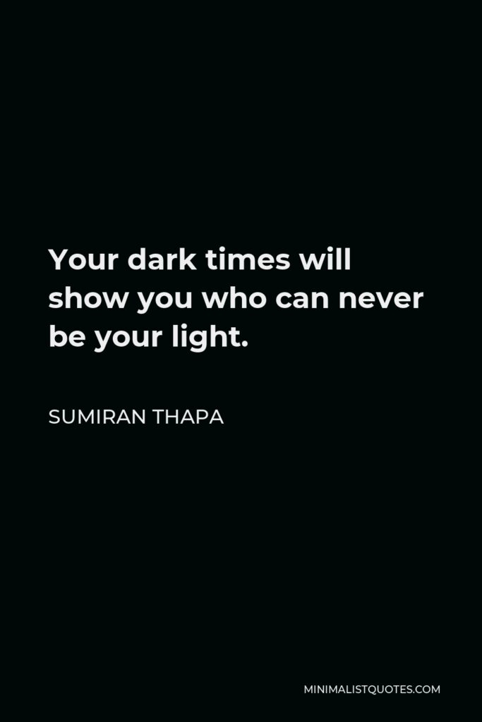 Sumiran Thapa Quote - Your dark times will show you who can never be your light.