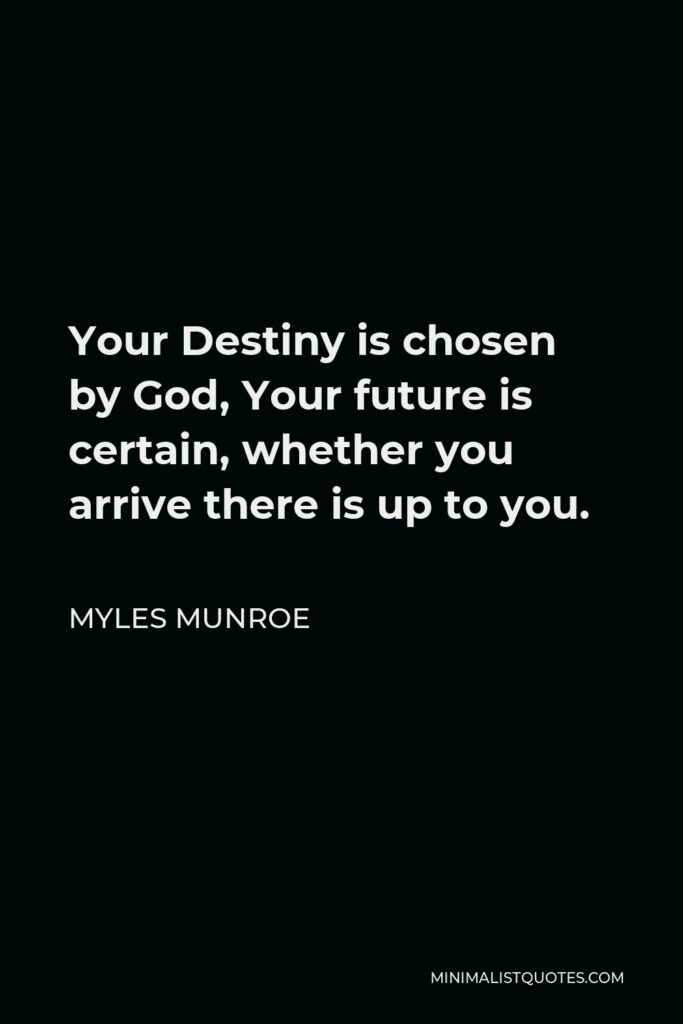Myles Munroe Quote - Your Destiny is chosen by God, Your future is certain, whether you arrive there is up to you.
