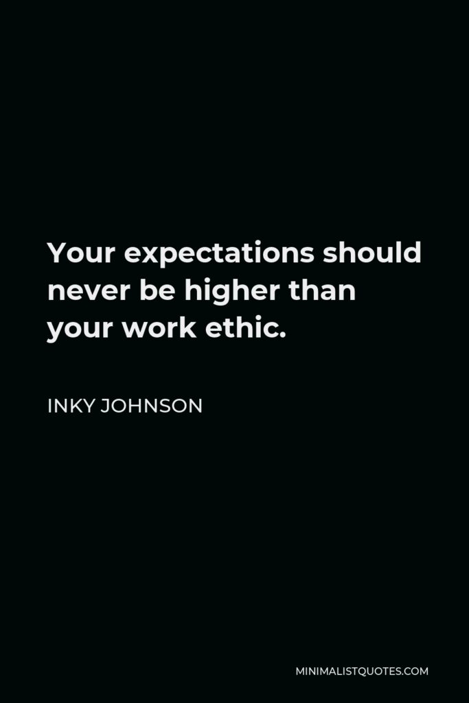 Inky Johnson Quote - Your expectations should never be higher than your work ethic.