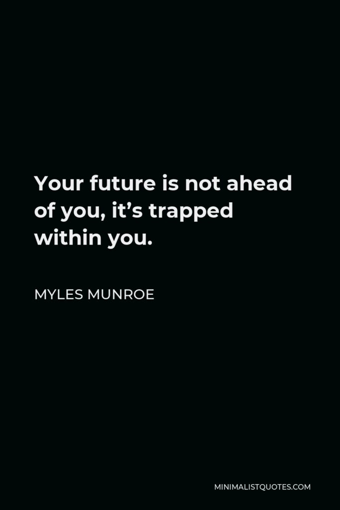 Myles Munroe Quote - Your future is not ahead of you, it's trapped within you.