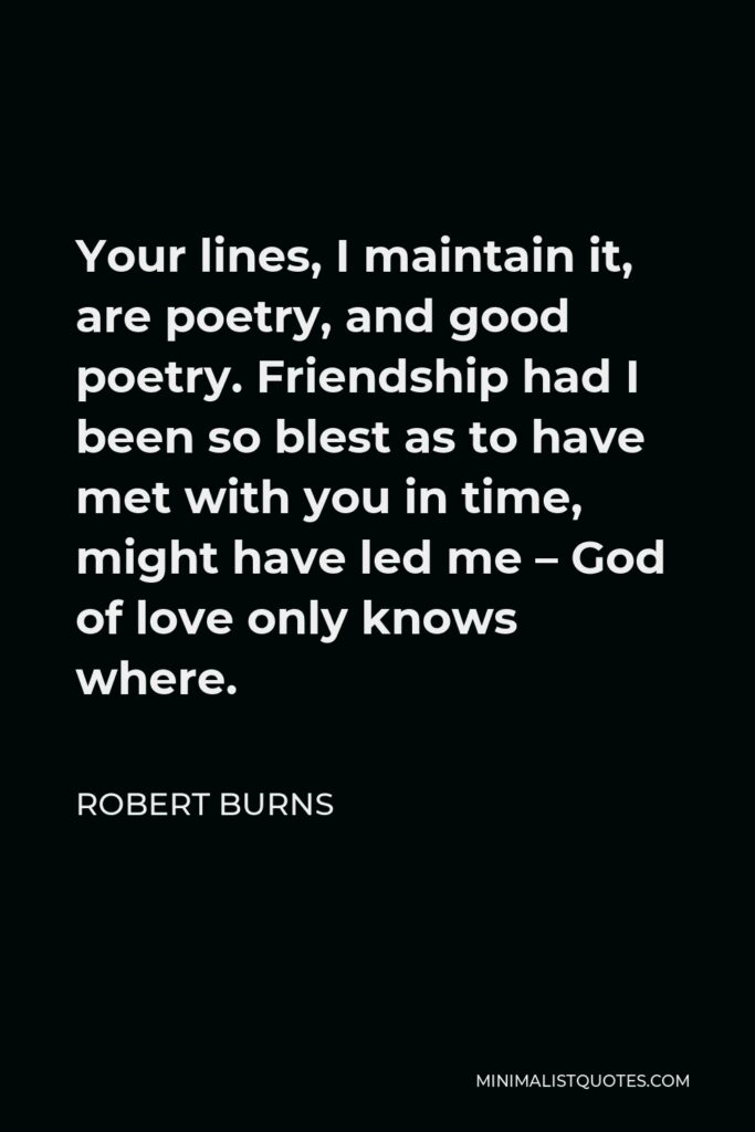 Robert Burns Quote - Your lines, I maintain it, are poetry, and good poetry. Friendship had I been so blest as to have met with you in time, might have led me – God of love only knows where.