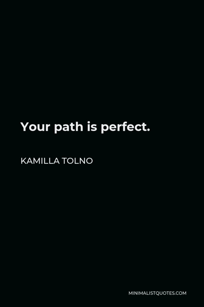 Kamilla Tolno Quote - Your path is perfect.