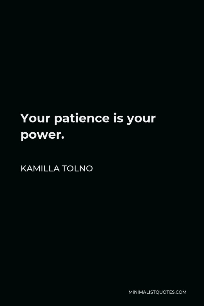 Kamilla Tolno Quote - Your patience is your power.