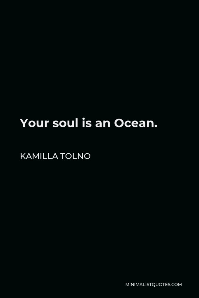 Kamilla Tolno Quote - Your soul is an Ocean.