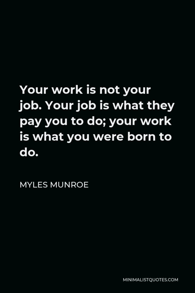 Myles Munroe Quote - Your work is not your job. Your job is what they pay you to do; your work is what you were born to do.