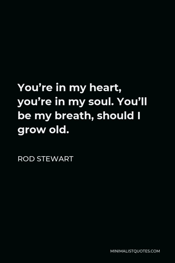 Rod Stewart Quote - You're in my heart, you're in my soul. You'll be my breath, should I grow old.