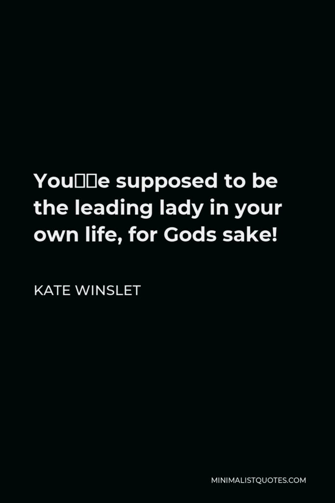 Kate Winslet Quote - You're supposed to be the leading lady in your own life, for Gods sake!