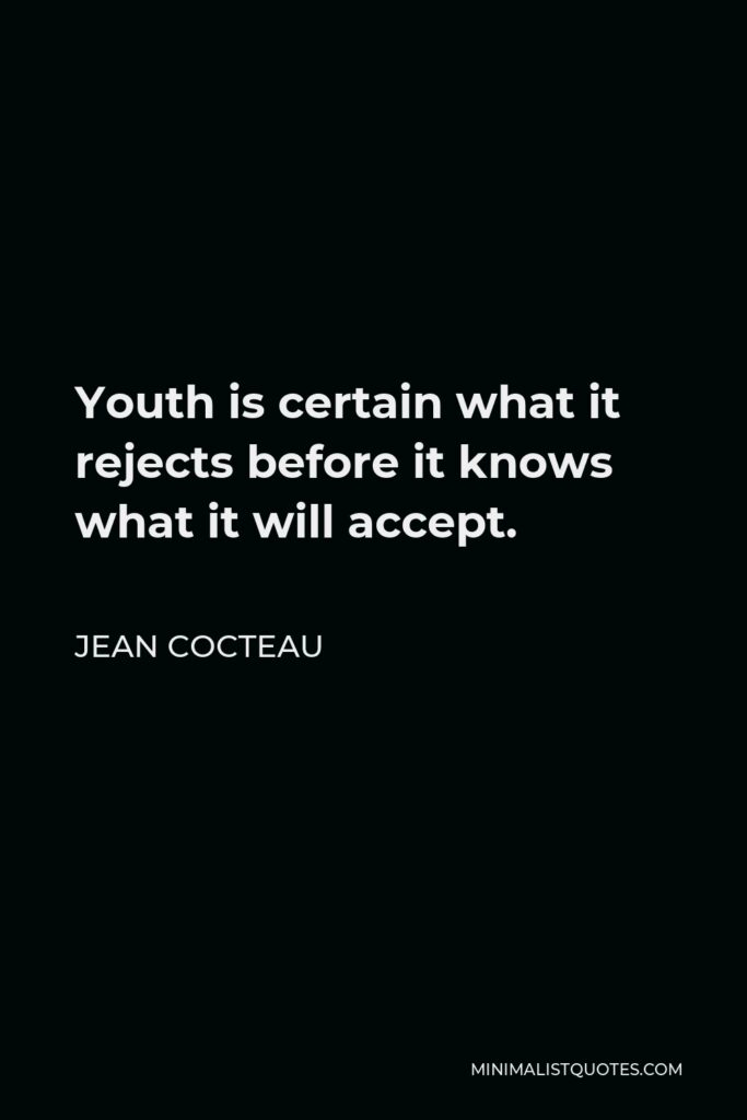 Jean Cocteau Quote - Youth is certain what it rejects before it knows what it will accept.