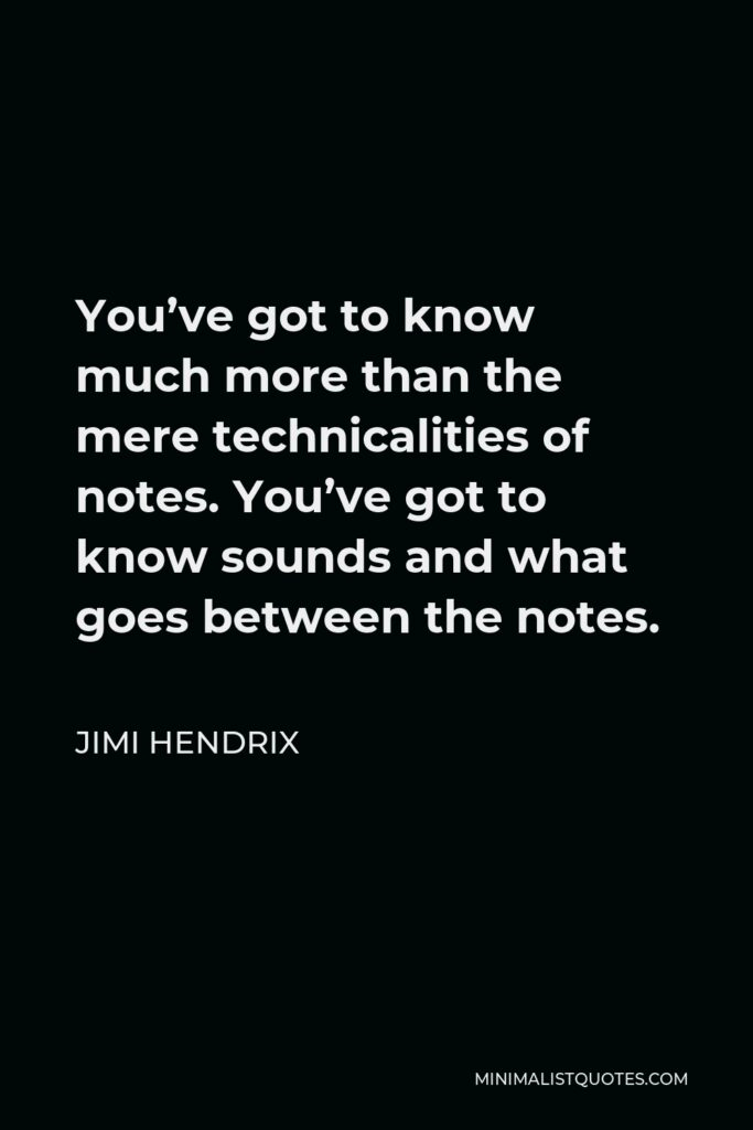 Jimi Hendrix Quote - You've got to know much more than the mere technicalities of notes. You've got to know sounds and what goes between the notes.